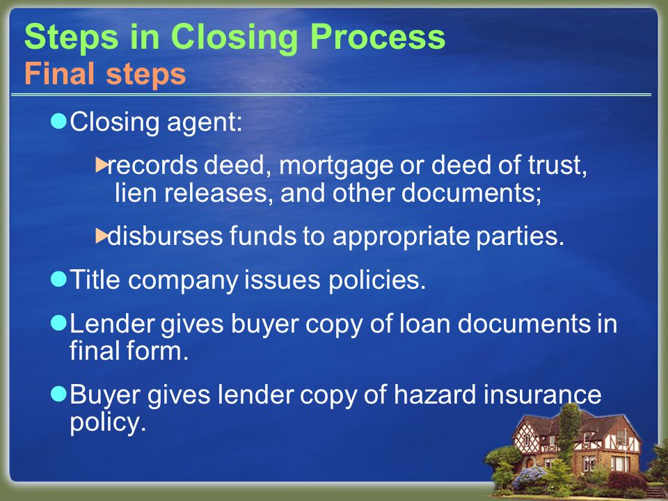 Steps in Closing Process Closing agent:  records deed, mortgage or deed of trust, lien releases, and other documents;  disburses funds to appropriate parties.