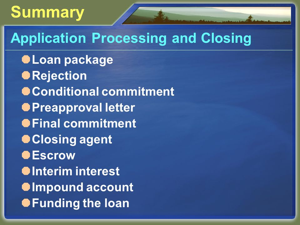Summary Application Processing and Closing  Loan package  Rejection  Conditional commitment  Preapproval letter  Final commitment  Closing agent  Escrow  Interim interest  Impound account  Funding the loan