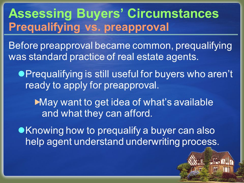 Assessing Buyers' Circumstances Before preapproval became common, prequalifying was standard practice of real estate agents.