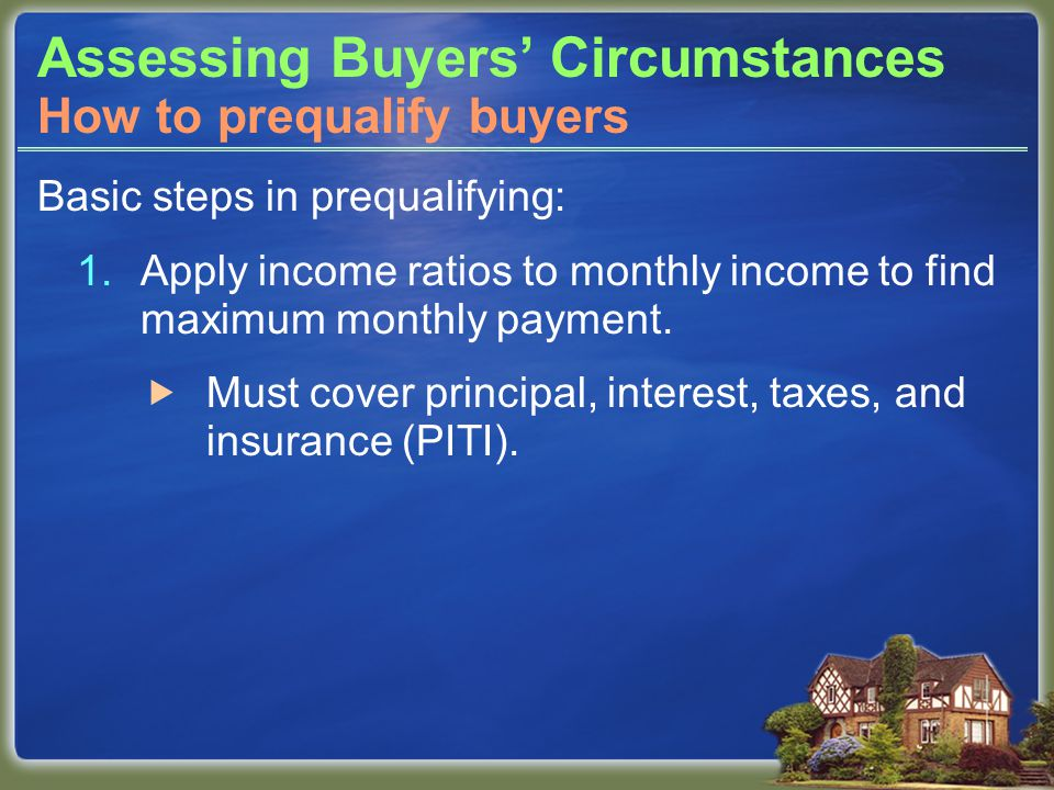 Assessing Buyers' Circumstances Basic steps in prequalifying: 1.Apply income ratios to monthly income to find maximum monthly payment.