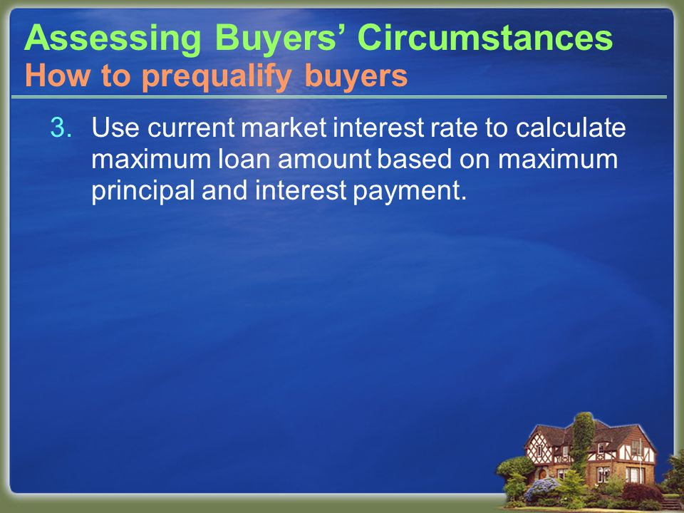 Assessing Buyers' Circumstances 3.Use current market interest rate to calculate maximum loan amount based on maximum principal and interest payment.