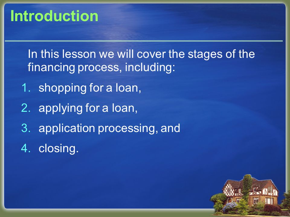 Introduction In this lesson we will cover the stages of the financing process, including: 1.shopping for a loan, 2.applying for a loan, 3.application processing, and 4.closing.