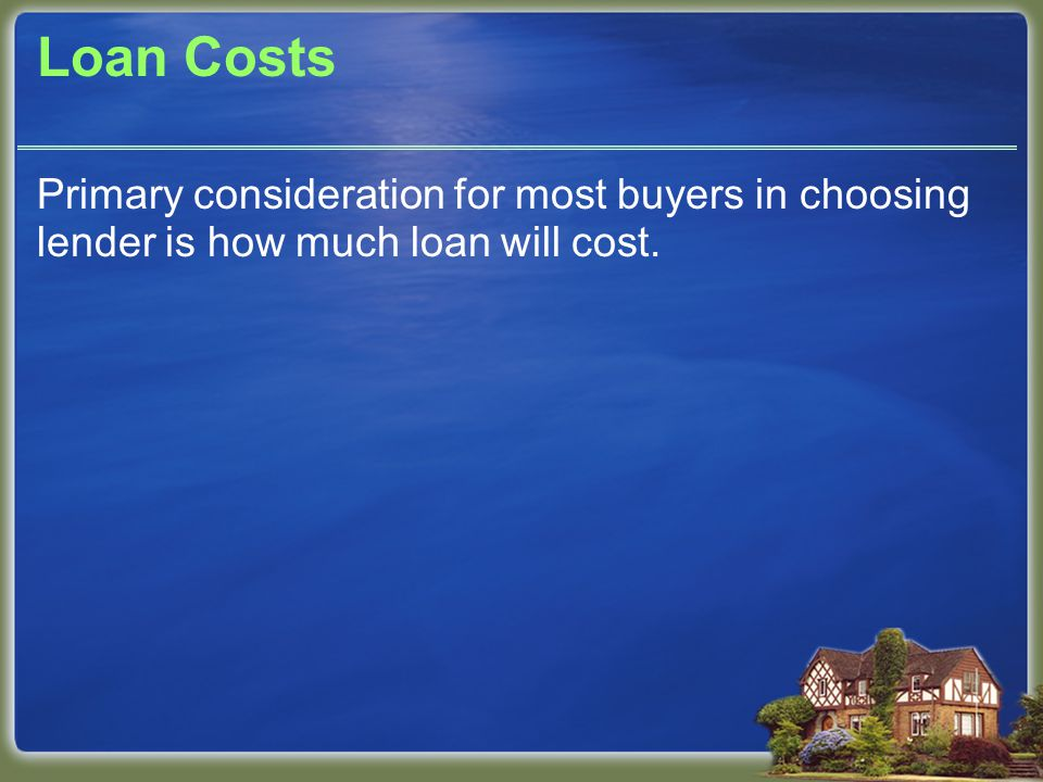 Loan Costs Primary consideration for most buyers in choosing lender is how much loan will cost.