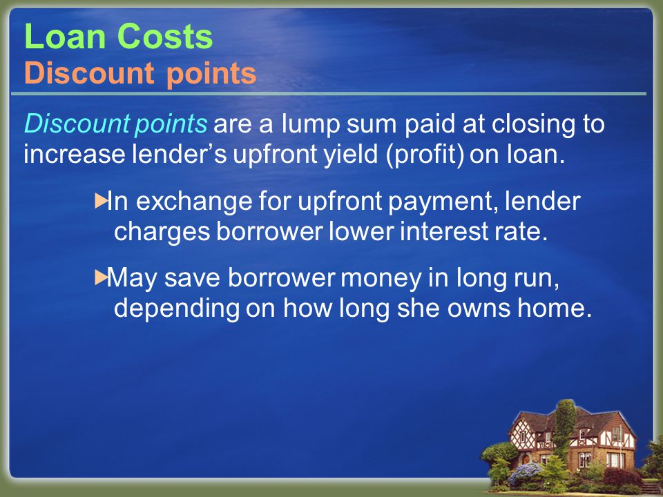 Loan Costs Discount points are a lump sum paid at closing to increase lender's upfront yield (profit) on loan.