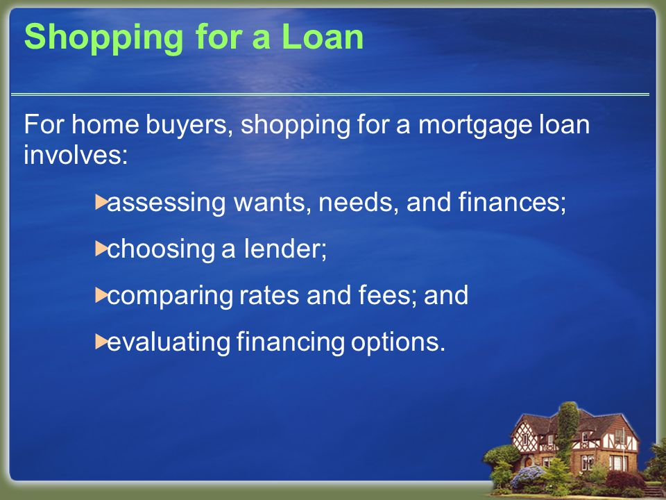 Shopping for a Loan For home buyers, shopping for a mortgage loan involves:  assessing wants, needs, and finances;  choosing a lender;  comparing rates and fees; and  evaluating financing options.