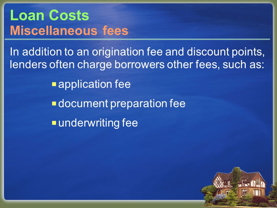 Loan Costs In addition to an origination fee and discount points, lenders often charge borrowers other fees, such as:  application fee  document preparation fee  underwriting fee Miscellaneous fees