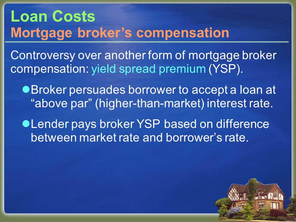 Loan Costs Controversy over another form of mortgage broker compensation: yield spread premium (YSP).