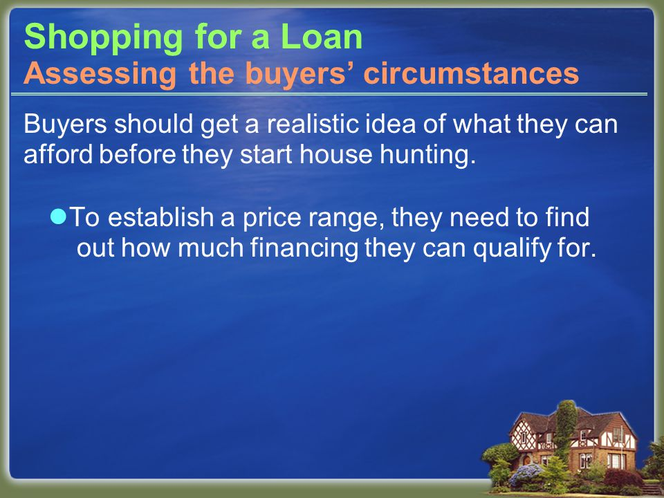 Shopping for a Loan Buyers should get a realistic idea of what they can afford before they start house hunting.