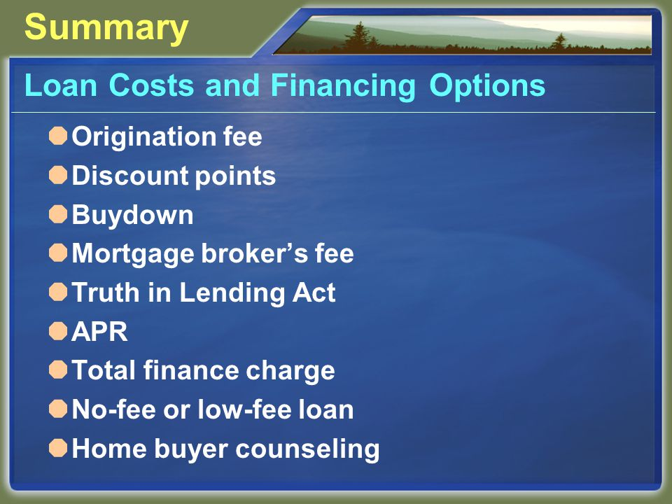 Summary Loan Costs and Financing Options  Origination fee  Discount points  Buydown  Mortgage broker's fee  Truth in Lending Act  APR  Total finance charge  No-fee or low-fee loan  Home buyer counseling