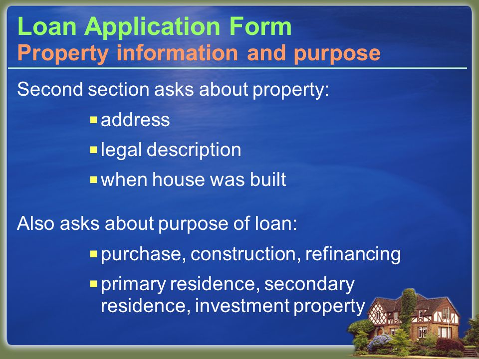 Loan Application Form Second section asks about property:  address  legal description  when house was built Also asks about purpose of loan:  purchase, construction, refinancing  primary residence, secondary residence, investment property Property information and purpose
