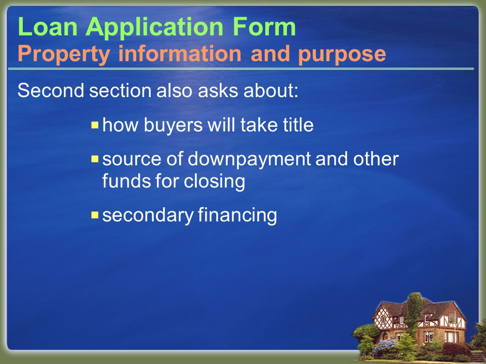 Loan Application Form Second section also asks about:  how buyers will take title  source of downpayment and other funds for closing  secondary financing Property information and purpose