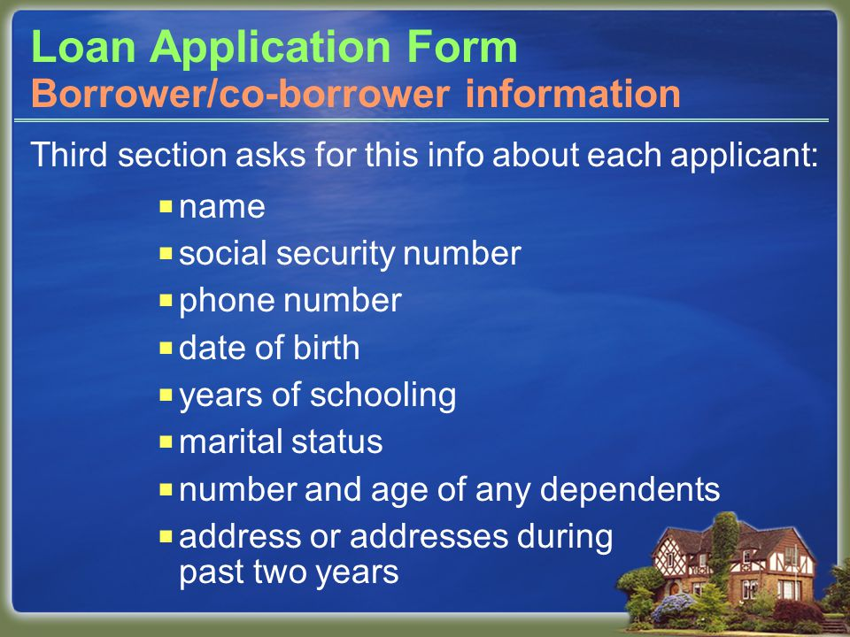 Loan Application Form Third section asks for this info about each applicant:  name  social security number  phone number  date of birth  years of schooling  marital status  number and age of any dependents  address or addresses during past two years Borrower/co-borrower information