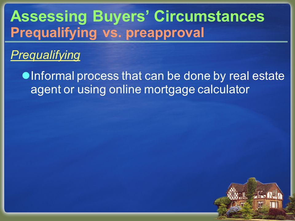 Assessing Buyers' Circumstances Prequalifying Informal process that can be done by real estate agent or using online mortgage calculator Prequalifying vs.