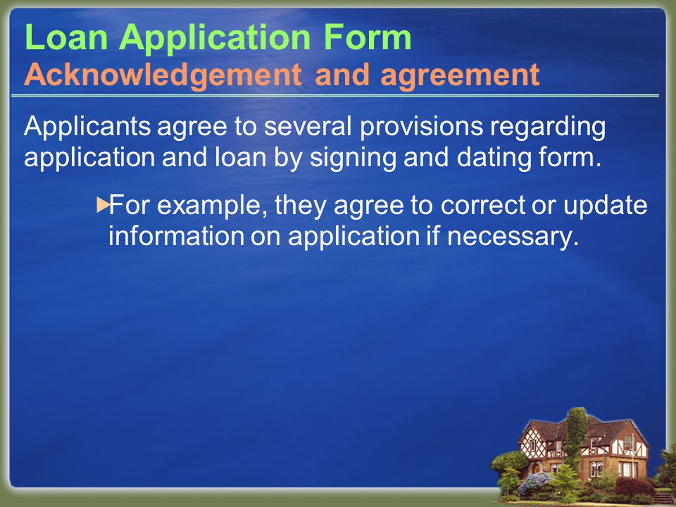 Loan Application Form Applicants agree to several provisions regarding application and loan by signing and dating form.