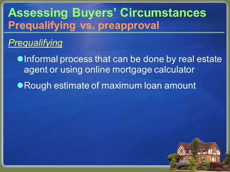 Assessing Buyers' Circumstances Prequalifying Informal process that can be done by real estate agent or using online mortgage calculator Rough estimate of maximum loan amount Prequalifying vs.