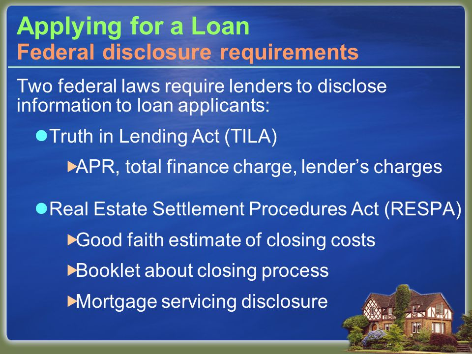 Applying for a Loan Two federal laws require lenders to disclose information to loan applicants: Truth in Lending Act (TILA)  APR, total finance charge, lender's charges Real Estate Settlement Procedures Act (RESPA)  Good faith estimate of closing costs  Booklet about closing process  Mortgage servicing disclosure Federal disclosure requirements