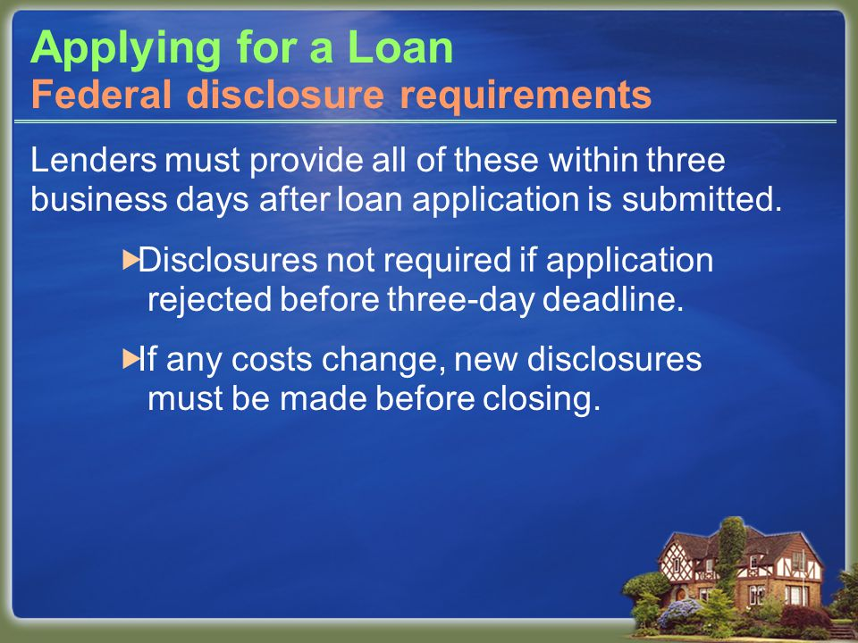 Applying for a Loan Lenders must provide all of these within three business days after loan application is submitted.