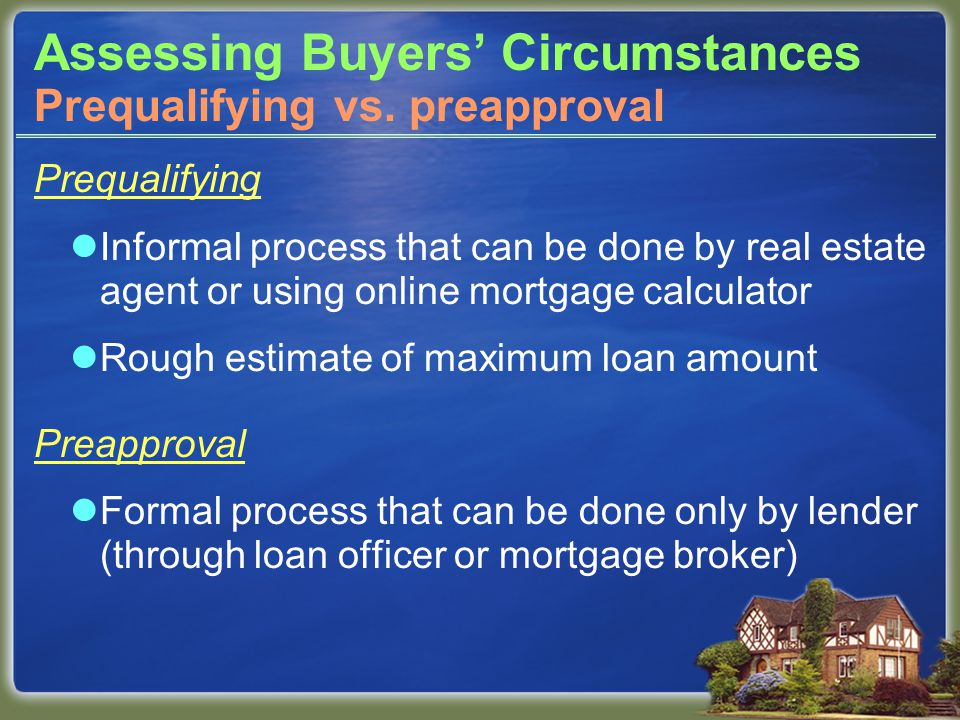 Assessing Buyers' Circumstances Prequalifying Informal process that can be done by real estate agent or using online mortgage calculator Rough estimate of maximum loan amount Preapproval Formal process that can be done only by lender (through loan officer or mortgage broker) Specific maximum loan amount Prequalifying vs.