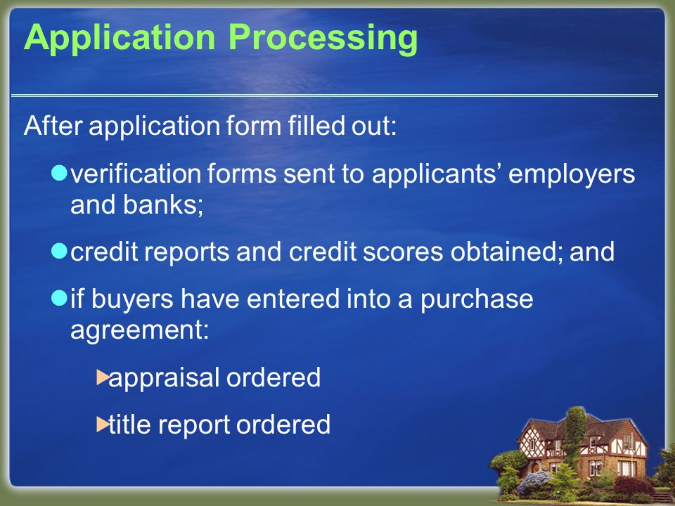 Application Processing After application form filled out: verification forms sent to applicants' employers and banks; credit reports and credit scores obtained; and if buyers have entered into a purchase agreement:  appraisal ordered  title report ordered