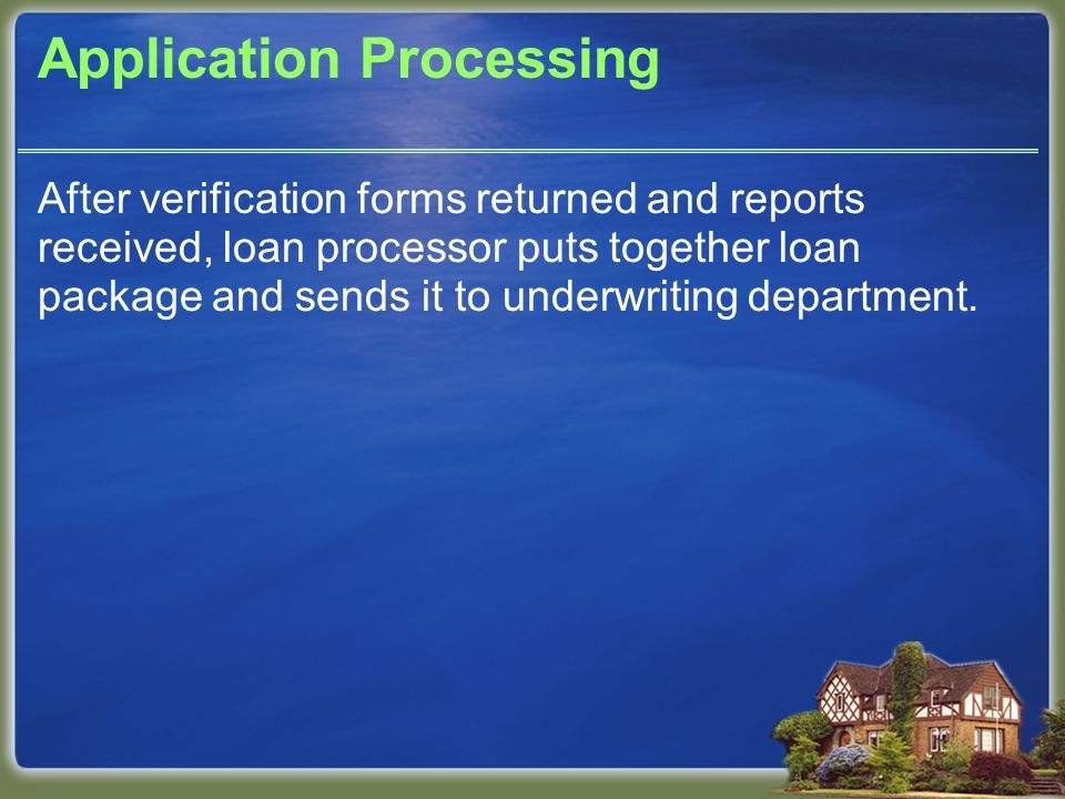Application Processing After verification forms returned and reports received, loan processor puts together loan package and sends it to underwriting department.