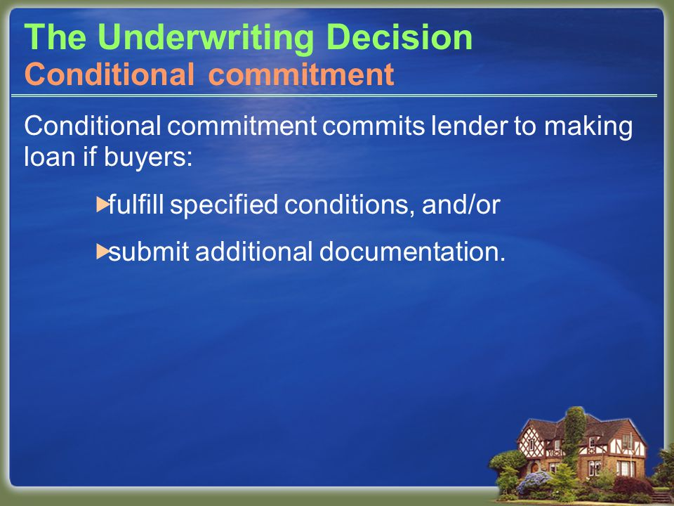 The Underwriting Decision Conditional commitment commits lender to making loan if buyers:  fulfill specified conditions, and/or  submit additional documentation.