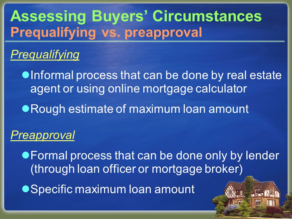Assessing Buyers' Circumstances For preapproval, buyers must:  complete a loan application, and  provide documentation of income, assets, debts, and credit history.