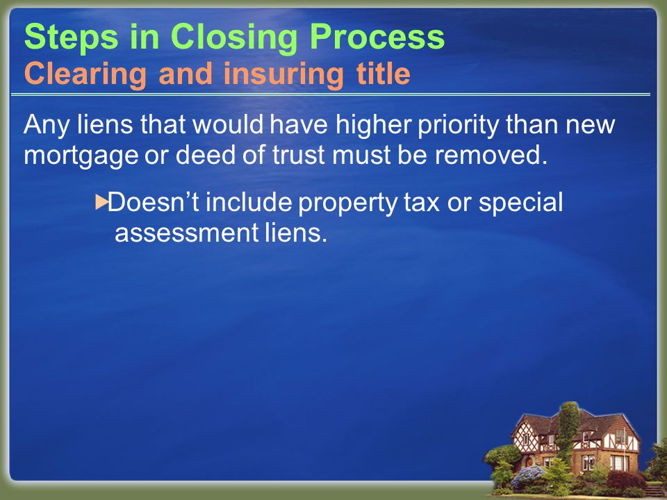 Steps in Closing Process Any liens that would have higher priority than new mortgage or deed of trust must be removed.