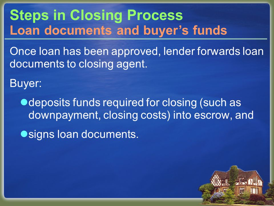 Steps in Closing Process Once loan has been approved, lender forwards loan documents to closing agent.