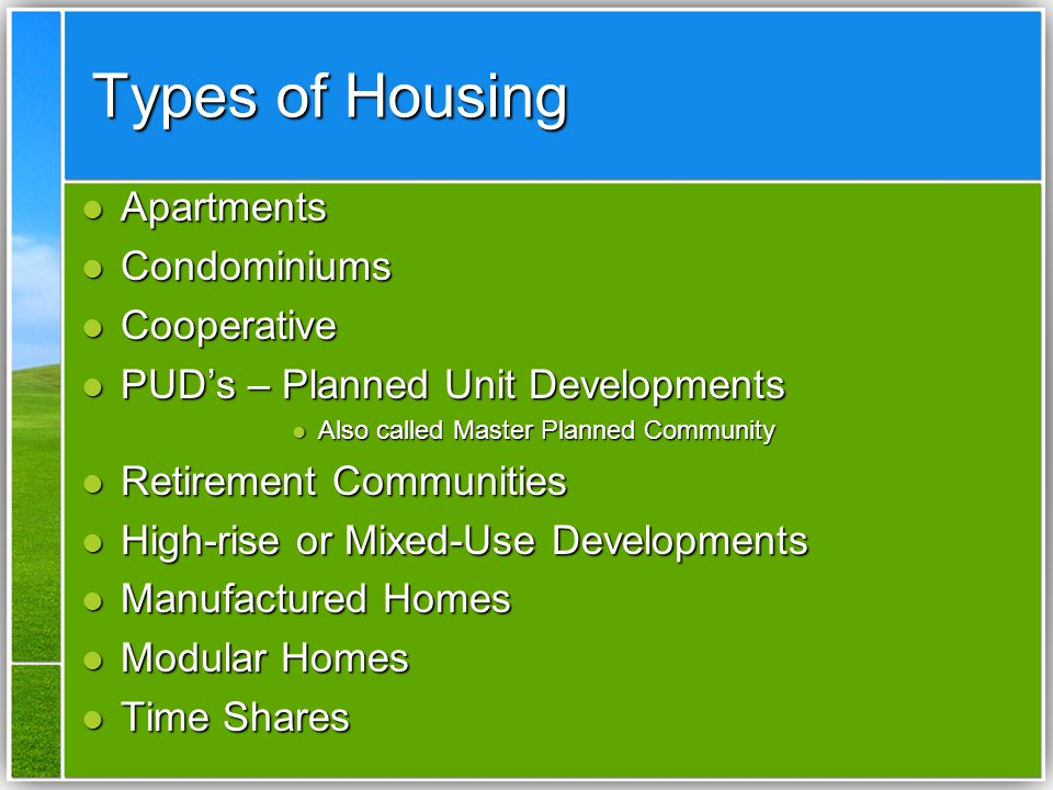Types of Housing Apartments Apartments Condominiums Condominiums Cooperative Cooperative PUD's – Planned Unit Developments PUD's – Planned Unit Developments Also called Master Planned Community Also called Master Planned Community Retirement Communities Retirement Communities High-rise or Mixed-Use Developments High-rise or Mixed-Use Developments Manufactured Homes Manufactured Homes Modular Homes Modular Homes Time Shares Time Shares