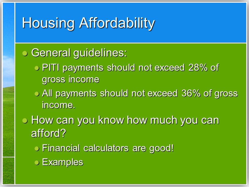 Housing Affordability General guidelines: General guidelines: PITI payments should not exceed 28% of gross income PITI payments should not exceed 28% of gross income All payments should not exceed 36% of gross income.