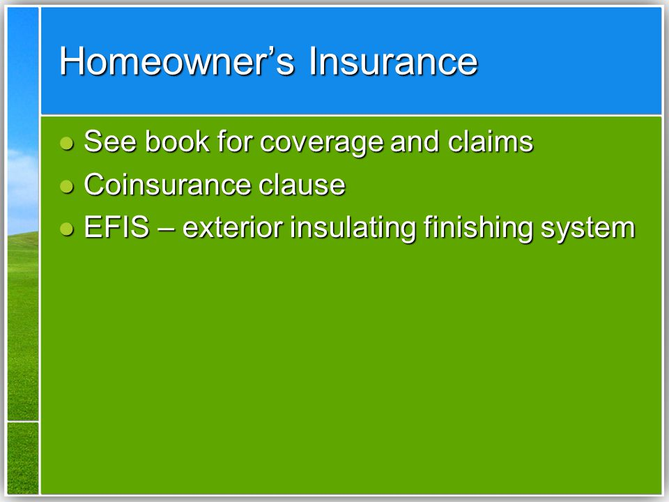 Homeowner's Insurance See book for coverage and claims See book for coverage and claims Coinsurance clause Coinsurance clause EFIS – exterior insulating finishing system EFIS – exterior insulating finishing system
