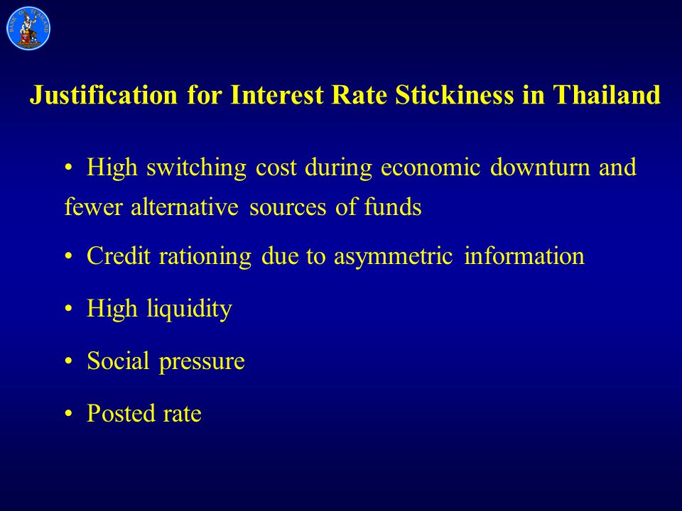 Justification for Interest Rate Stickiness in Thailand High switching cost during economic downturn and fewer alternative sources of funds Credit rationing due to asymmetric information High liquidity Social pressure Posted rate