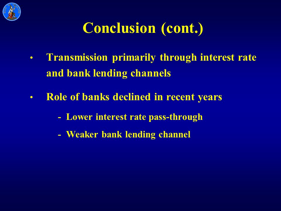 Conclusion (cont.) Transmission primarily through interest rate and bank lending channels Role of banks declined in recent years - Lower interest rate pass-through - Weaker bank lending channel