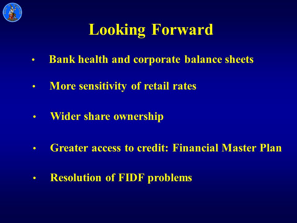 Looking Forward Bank health and corporate balance sheets More sensitivity of retail rates Wider share ownership Greater access to credit: Financial Master Plan Resolution of FIDF problems