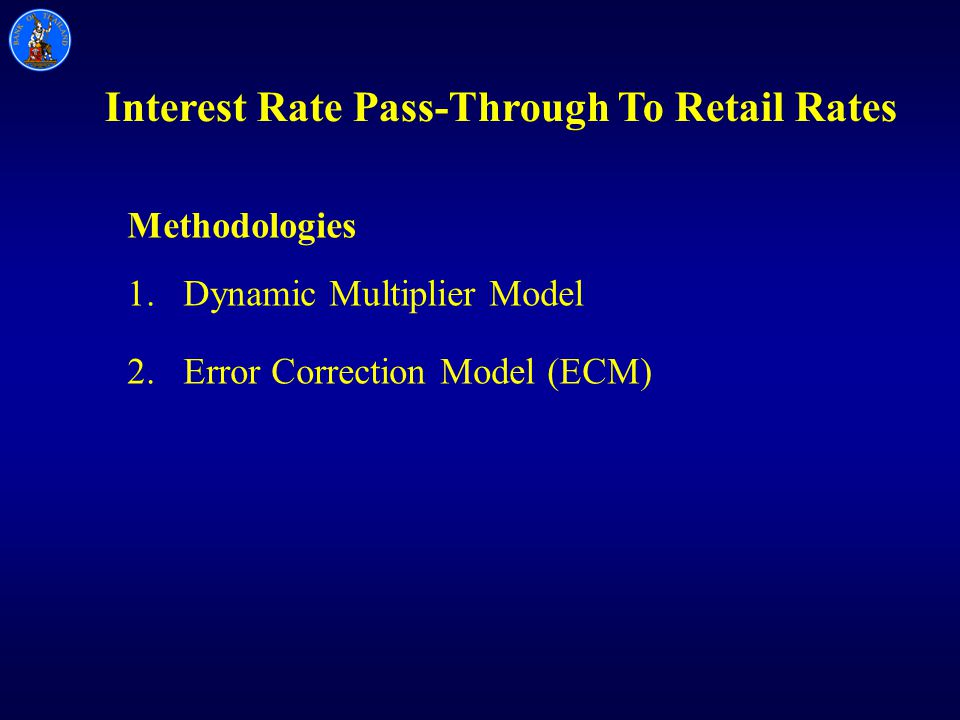 Interest Rate Pass-Through To Retail Rates Methodologies 1.Dynamic Multiplier Model 2.Error Correction Model (ECM)
