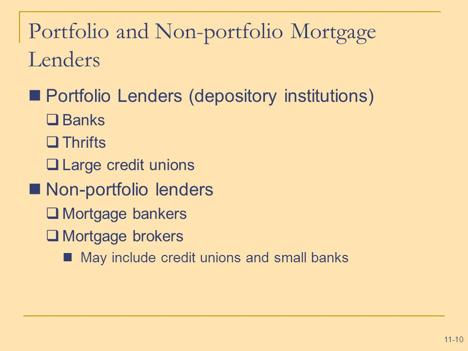 11-10 Portfolio and Non-portfolio Mortgage Lenders Portfolio Lenders (depository institutions)  Banks  Thrifts  Large credit unions Non-portfolio lenders  Mortgage bankers  Mortgage brokers May include credit unions and small banks
