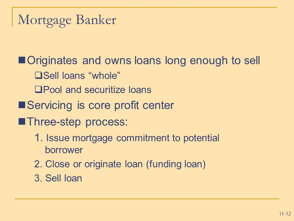 11-12 Mortgage Banker Originates and owns loans long enough to sell  Sell loans whole  Pool and securitize loans Servicing is core profit center Three-step process: 1.