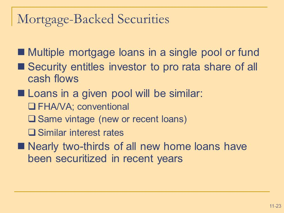 11-23 Mortgage-Backed Securities Multiple mortgage loans in a single pool or fund Security entitles investor to pro rata share of all cash flows Loans in a given pool will be similar:  FHA/VA; conventional  Same vintage (new or recent loans)  Similar interest rates Nearly two-thirds of all new home loans have been securitized in recent years