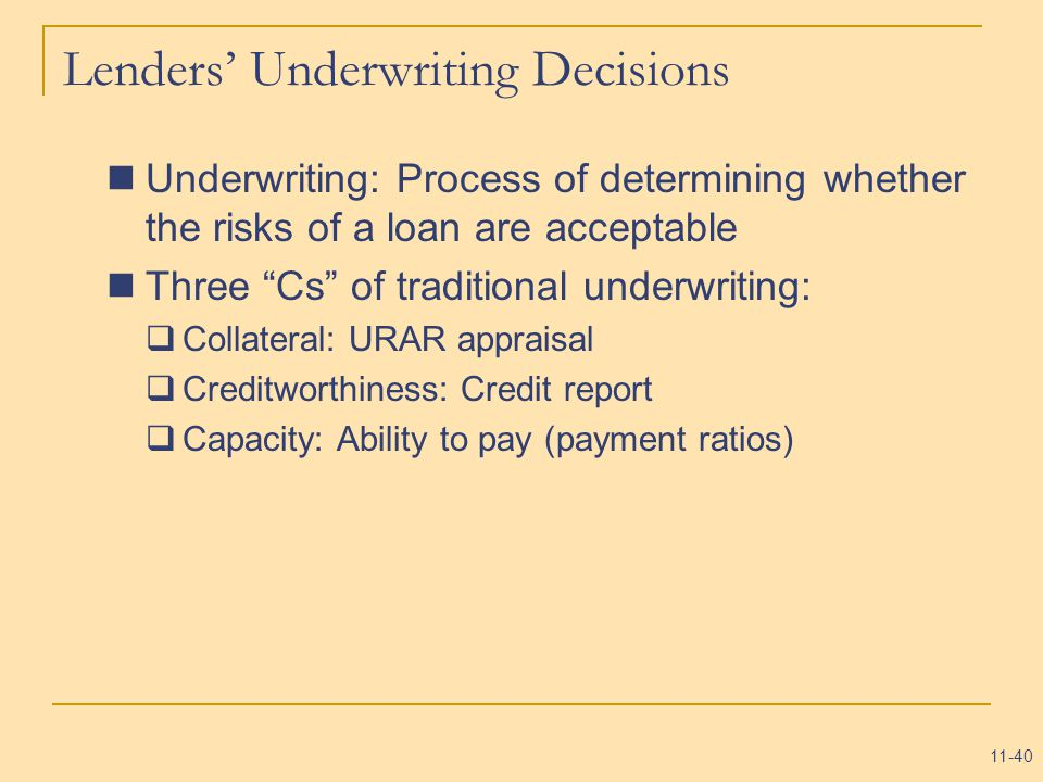 11-40 Lenders' Underwriting Decisions Underwriting: Process of determining whether the risks of a loan are acceptable Three Cs of traditional underwriting:  Collateral: URAR appraisal  Creditworthiness: Credit report  Capacity: Ability to pay (payment ratios)