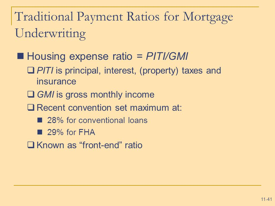 11-41 Traditional Payment Ratios for Mortgage Underwriting Housing expense ratio = PITI/GMI  PITI is principal, interest, (property) taxes and insurance  GMI is gross monthly income  Recent convention set maximum at: 28% for conventional loans 29% for FHA  Known as front-end ratio