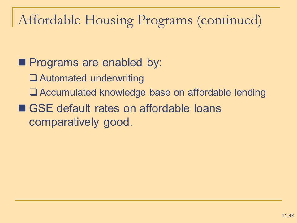 11-48 Affordable Housing Programs (continued) Programs are enabled by:  Automated underwriting  Accumulated knowledge base on affordable lending GSE default rates on affordable loans comparatively good.