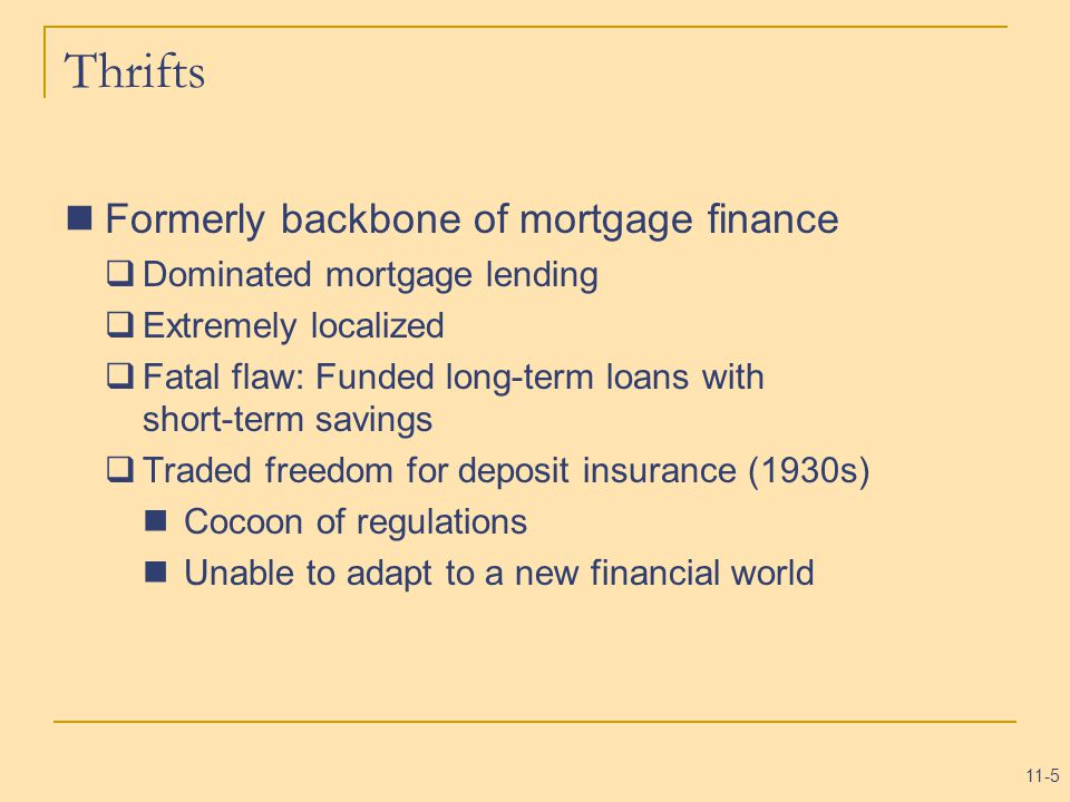 11-5 Thrifts Formerly backbone of mortgage finance  Dominated mortgage lending  Extremely localized  Fatal flaw: Funded long-term loans with short-term savings  Traded freedom for deposit insurance (1930s) Cocoon of regulations Unable to adapt to a new financial world