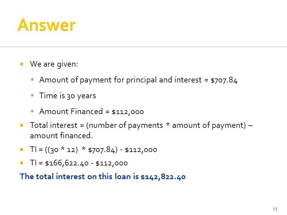  We are given:  Amount of payment for principal and interest = $  Time is 30 years  Amount Financed = $112,000  Total interest = (number of payments * amount of payment) – amount financed.