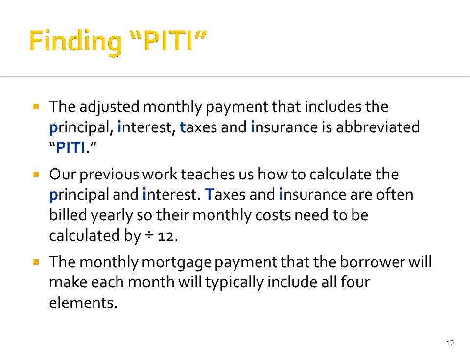  The adjusted monthly payment that includes the principal, interest, taxes and insurance is abbreviated PITI.  Our previous work teaches us how to calculate the principal and interest.