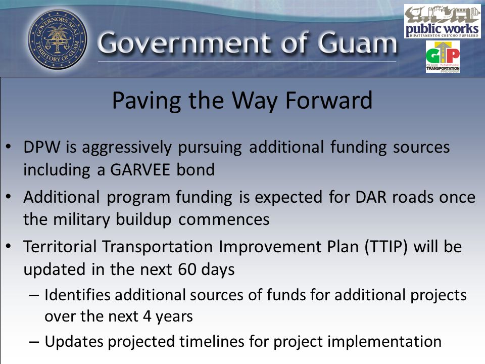 DPW is aggressively pursuing additional funding sources including a GARVEE bond Additional program funding is expected for DAR roads once the military buildup commences Territorial Transportation Improvement Plan (TTIP) will be updated in the next 60 days – Identifies additional sources of funds for additional projects over the next 4 years – Updates projected timelines for project implementation Paving the Way Forward