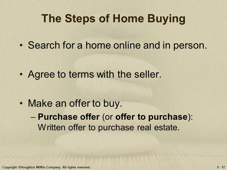 Copyright ©Houghton Mifflin Company. All rights reserved.9 - 17 The Steps of Home Buying Search for a home online and in person. Agree to terms with t