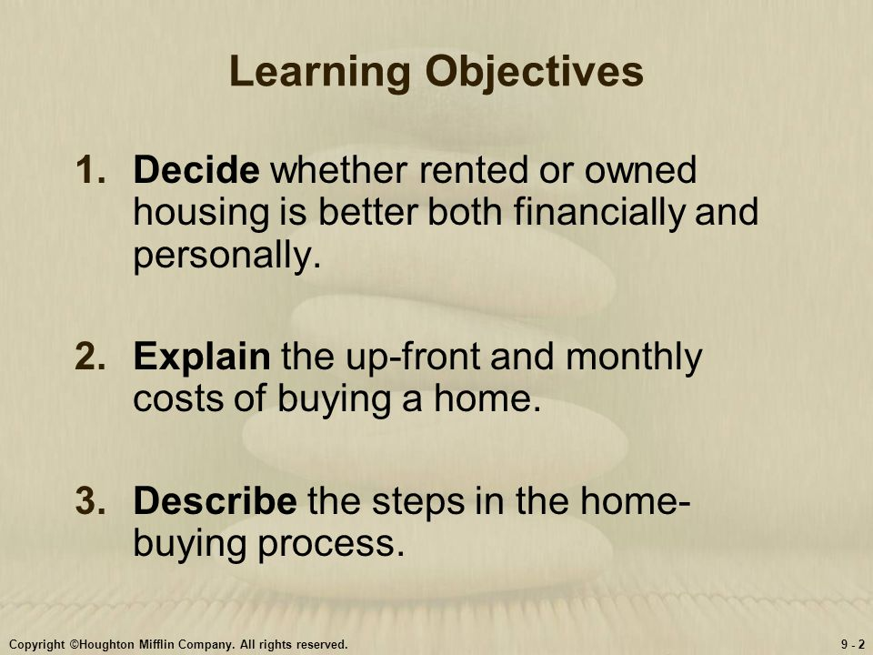 Copyright ©Houghton Mifflin Company. All rights reserved.9 - 2 Learning Objectives 1.Decide whether rented or owned housing is better both financially
