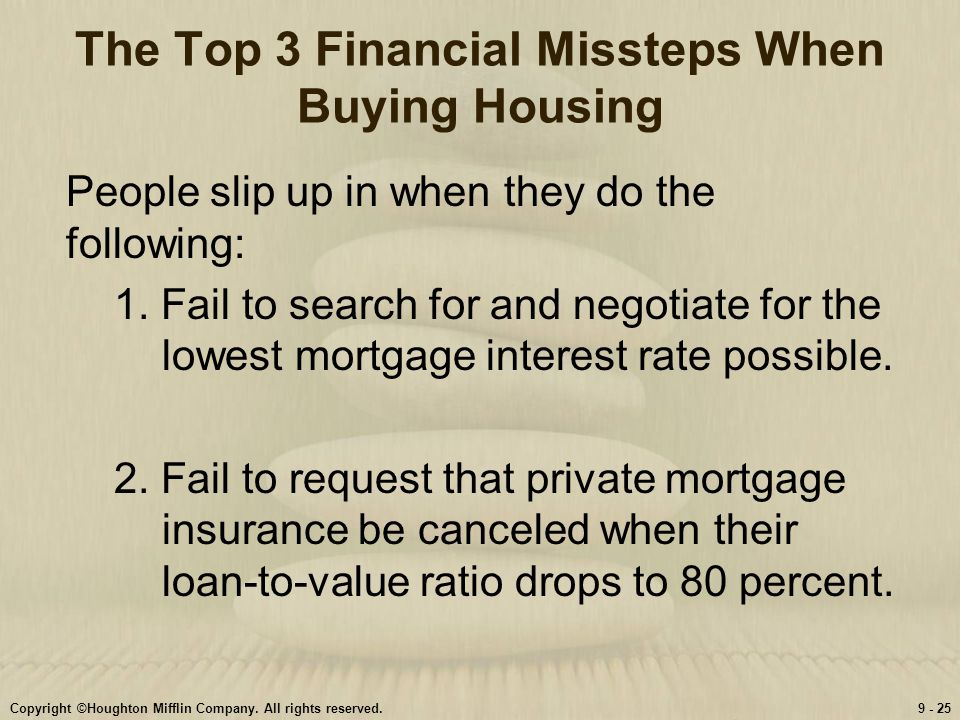 Copyright ©Houghton Mifflin Company. All rights reserved.9 - 25 The Top 3 Financial Missteps When Buying Housing People slip up in when they do the fo
