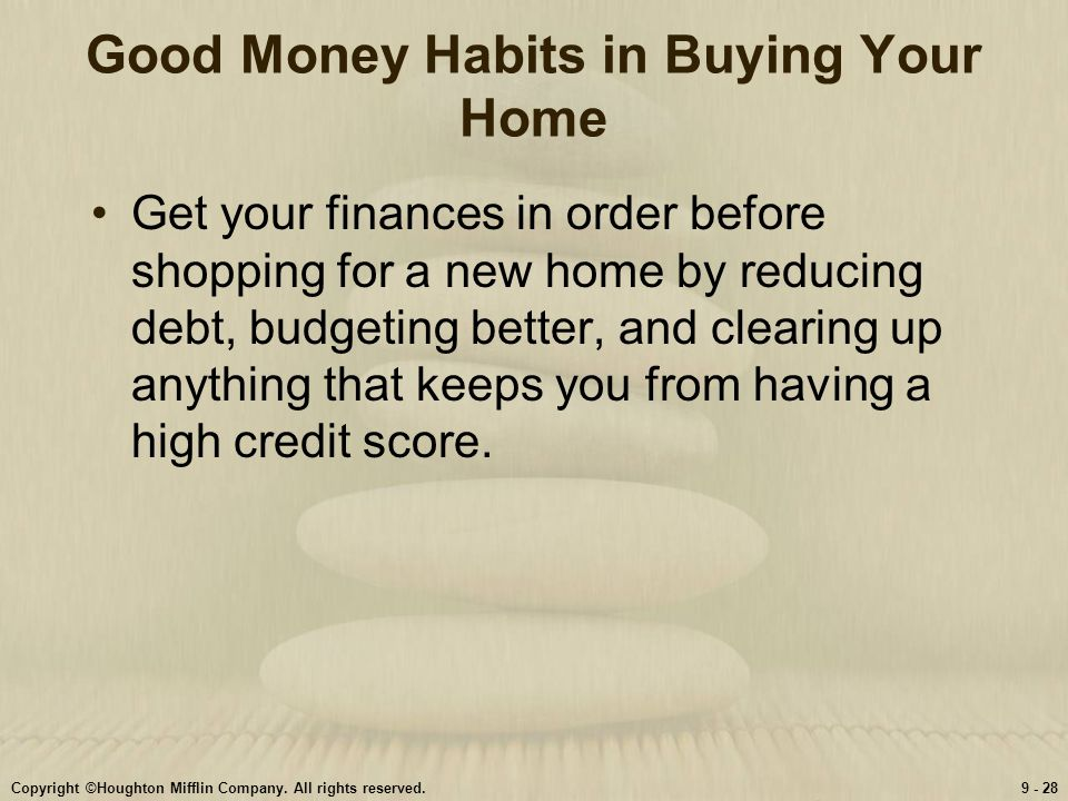 Copyright ©Houghton Mifflin Company. All rights reserved.9 - 28 Good Money Habits in Buying Your Home Get your finances in order before shopping for a
