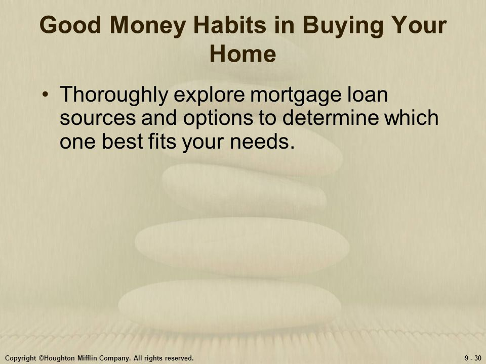 Copyright ©Houghton Mifflin Company. All rights reserved.9 - 30 Good Money Habits in Buying Your Home Thoroughly explore mortgage loan sources and opt